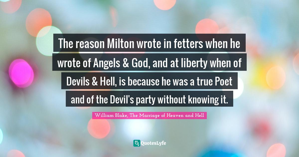 William Blake, The Marriage of Heaven and Hell Quotes: The reason Milton wrote in fetters when he wrote of Angels & God, and at liberty when of Devils & Hell, is because he was a true Poet and of the Devil's party without knowing it.