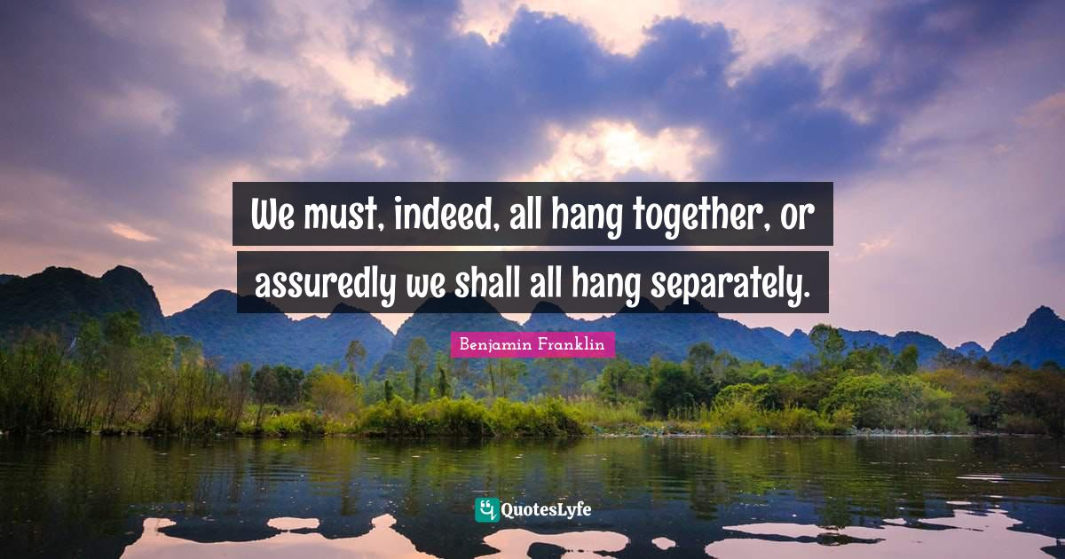 Benjamin Franklin Quotes: We must, indeed, all hang together, or assuredly we shall all hang separately.