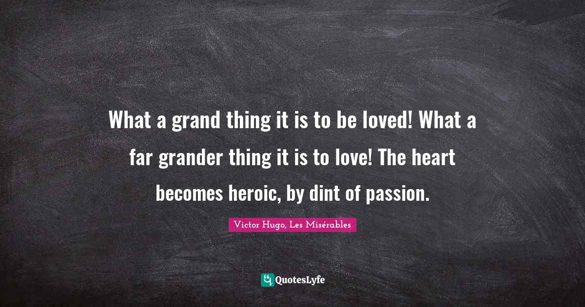 Victor Hugo, Les Misérables Quotes: What a grand thing it is to be loved! What a far grander thing it is to love! The heart becomes heroic, by dint of passion.