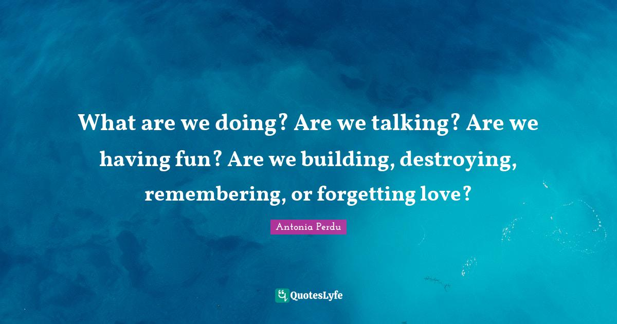 Antonia Perdu Quotes: What are we doing? Are we talking? Are we having fun? Are we building, destroying, remembering, or forgetting love?