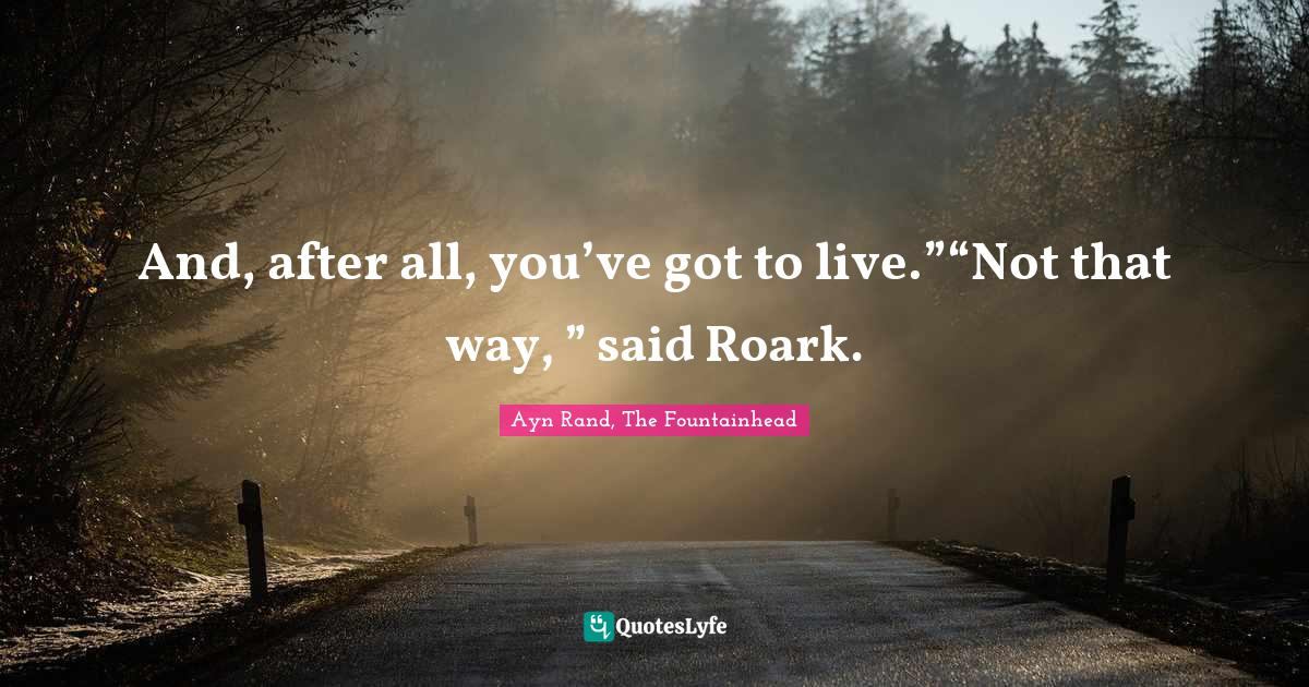 """Ayn Rand, The Fountainhead Quotes: And, after all, you've got to live.""""""""Not that way, """" said Roark."""