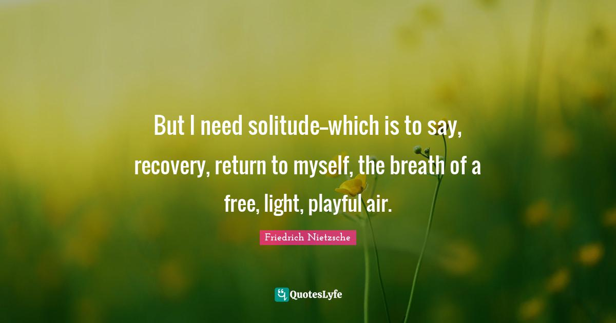 Friedrich Nietzsche Quotes: But I need solitude--which is to say, recovery, return to myself, the breath of a free, light, playful air.