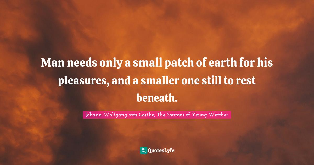 Johann Wolfgang von Goethe, The Sorrows of Young Werther Quotes: Man needs only a small patch of earth for his pleasures, and a smaller one still to rest beneath.