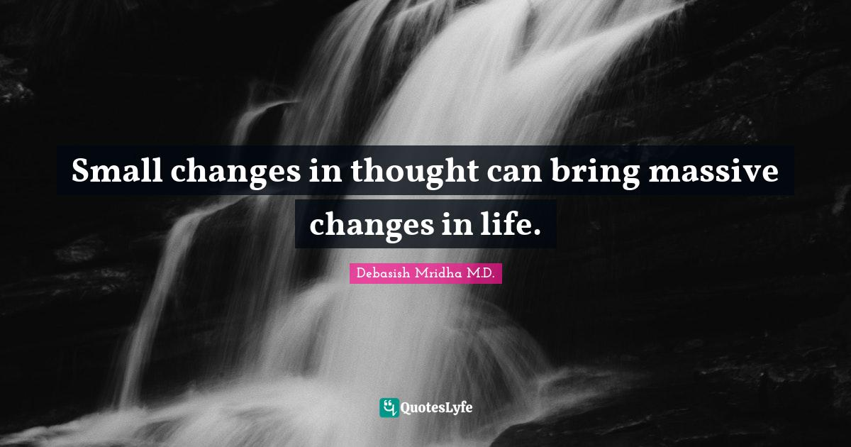 Debasish Mridha M.D. Quotes: Small changes in thought can bring massive changes in life.