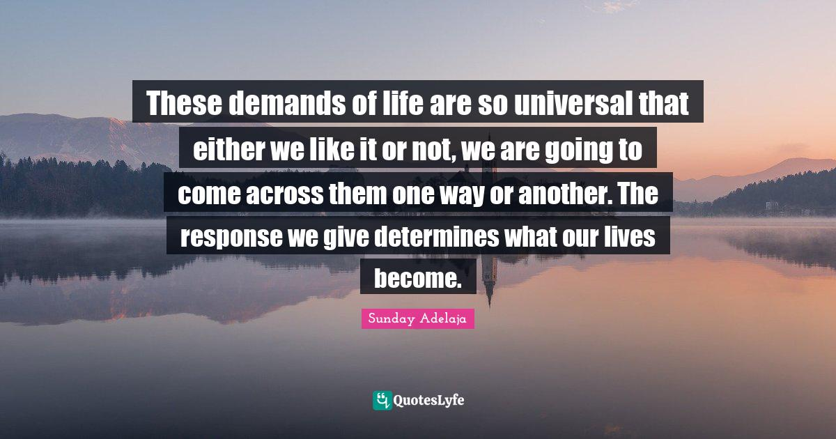 Sunday Adelaja Quotes: These demands of life are so universal that either we like it or not, we are going to come across them one way or another. The response we give determines what our lives become.