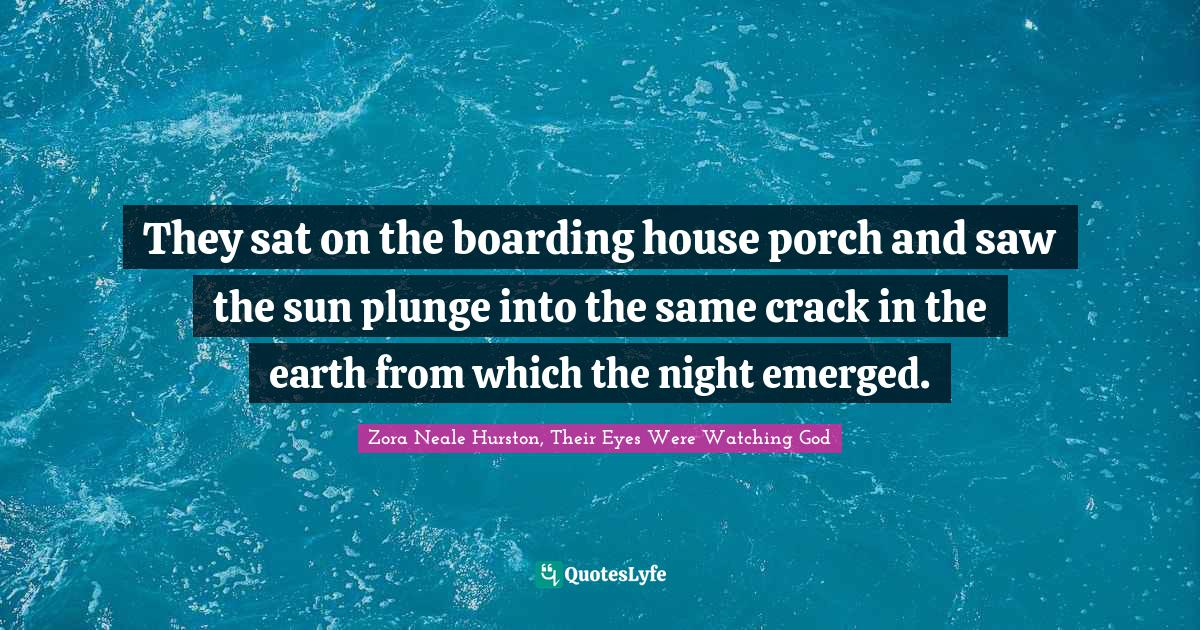 Zora Neale Hurston, Their Eyes Were Watching God Quotes: They sat on the boarding house porch and saw the sun plunge into the same crack in the earth from which the night emerged.