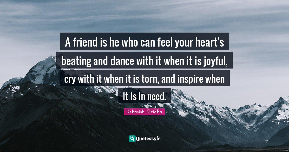 Debasish Mridha Quotes: A friend is he who can feel your heart's beating and dance with it when it is joyful, cry with it when it is torn, and inspire when it is in need.