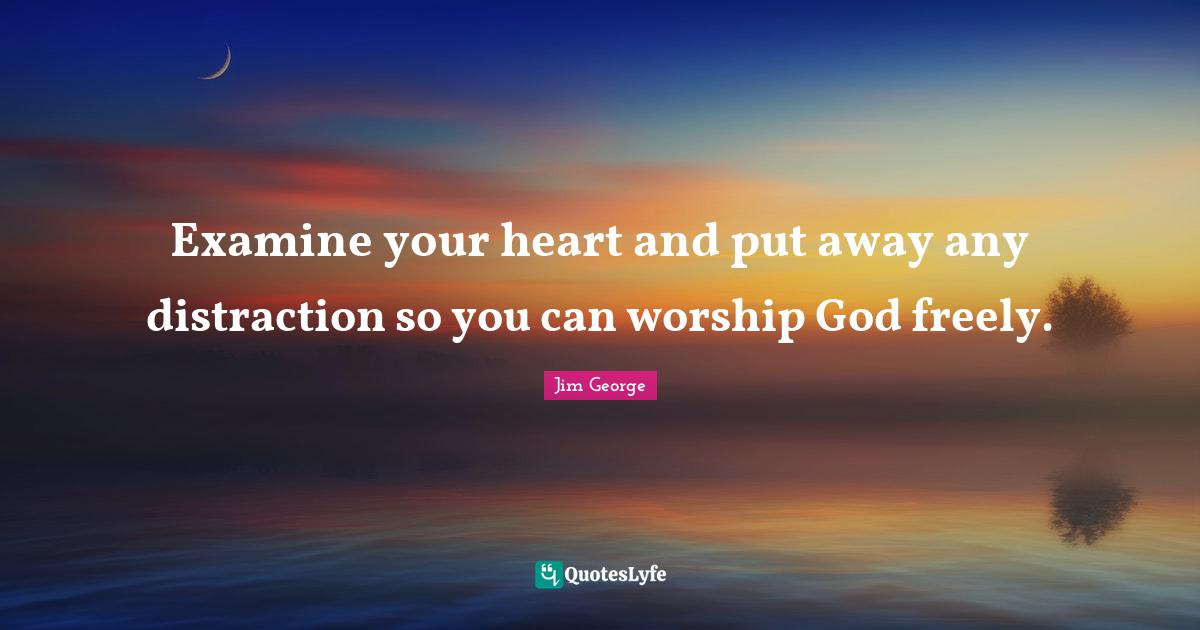 Jim George Quotes: Examine your heart and put away any distraction so you can worship God freely.