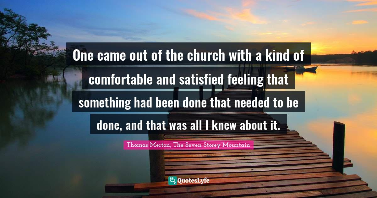 Thomas Merton, The Seven Storey Mountain Quotes: One came out of the church with a kind of comfortable and satisfied feeling that something had been done that needed to be done, and that was all I knew about it.