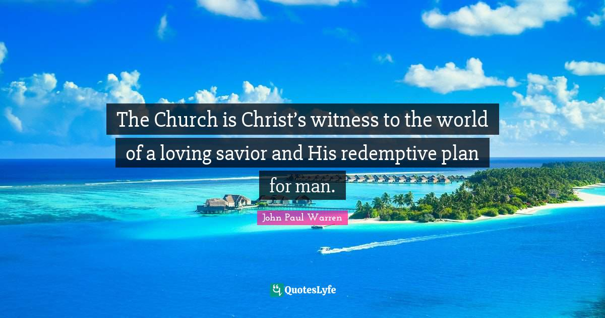 John Paul Warren Quotes: The Church is Christ's witness to the world of a loving savior and His redemptive plan for man.
