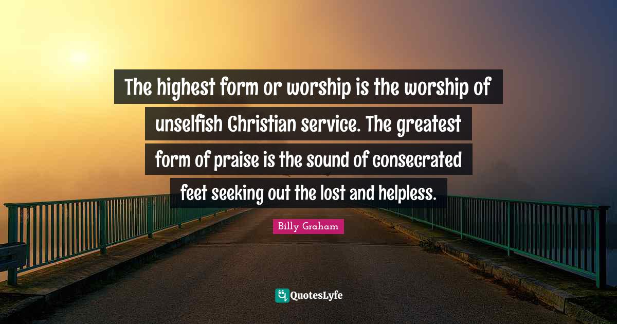 Billy Graham Quotes: The highest form or worship is the worship of unselfish Christian service. The greatest form of praise is the sound of consecrated feet seeking out the lost and helpless.