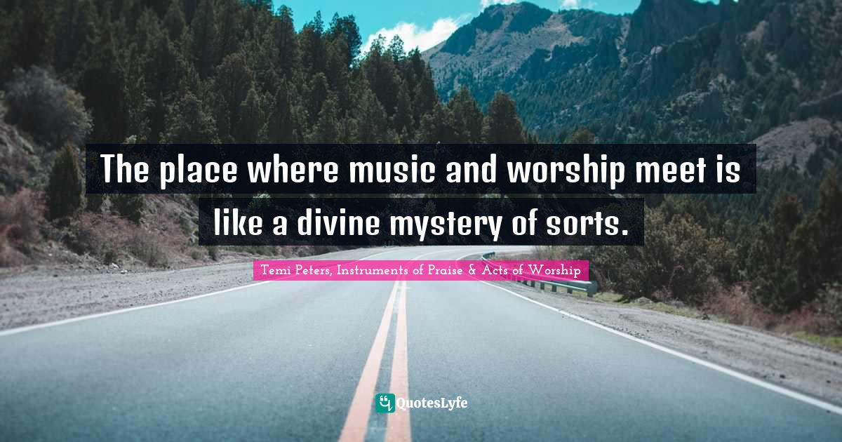 Temi Peters, Instruments of Praise & Acts of Worship Quotes: The place where music and worship meet is like a divine mystery of sorts.