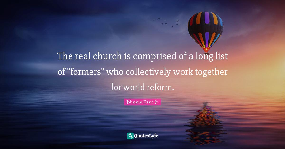 Johnnie Dent Jr. Quotes: The real church is comprised of a long list of