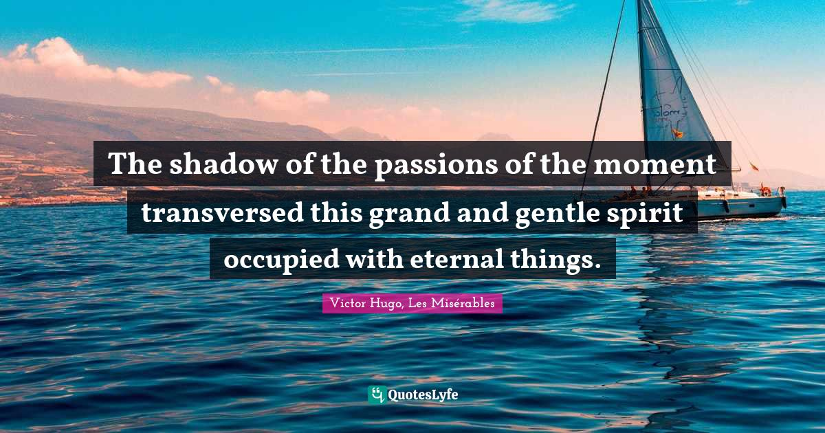 Victor Hugo, Les Misérables Quotes: The shadow of the passions of the moment transversed this grand and gentle spirit occupied with eternal things.