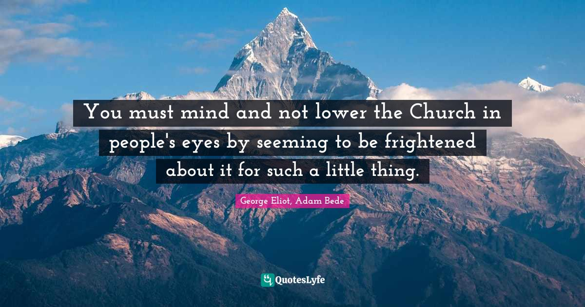 George Eliot, Adam Bede Quotes: You must mind and not lower the Church in people's eyes by seeming to be frightened about it for such a little thing.