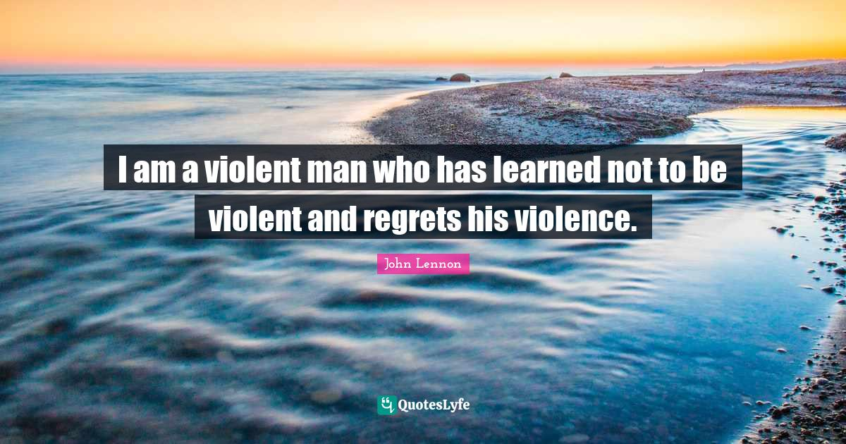 John Lennon Quotes: I am a violent man who has learned not to be violent and regrets his violence.