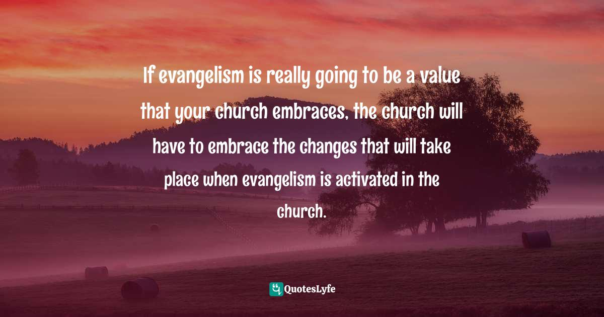 Gary Rohrmayer, Spiritual Conversations: Creating and Sustaining Them Without Being a Jerk Quotes: If evangelism is really going to be a value that your church embraces, the church will have to embrace the changes that will take place when evangelism is activated in the church.