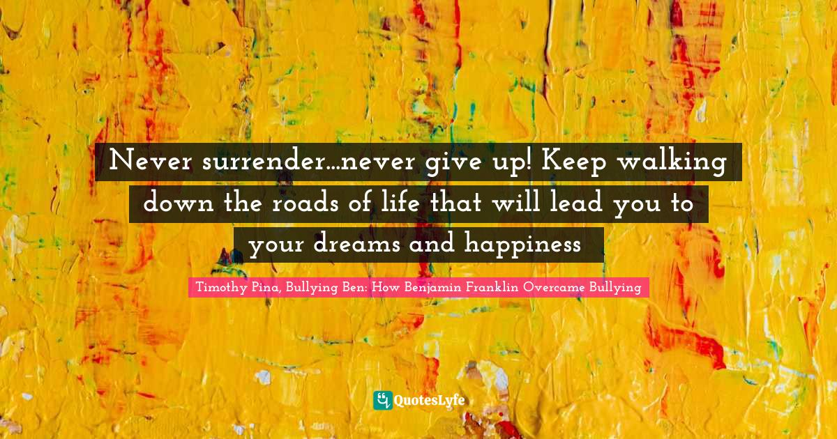 Timothy Pina, Bullying Ben: How Benjamin Franklin Overcame Bullying Quotes: Never surrender...never give up! Keep walking down the roads of life that will lead you to your dreams and happiness❤