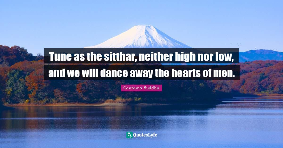 Gautama Buddha Quotes: Tune as the sitthar, neither high nor low, and we will dance away the hearts of men.