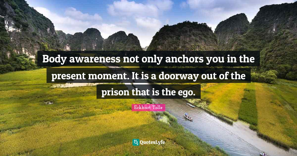 Eckhart Tolle Quotes: Body awareness not only anchors you in the present moment. It is a doorway out of the prison that is the ego.
