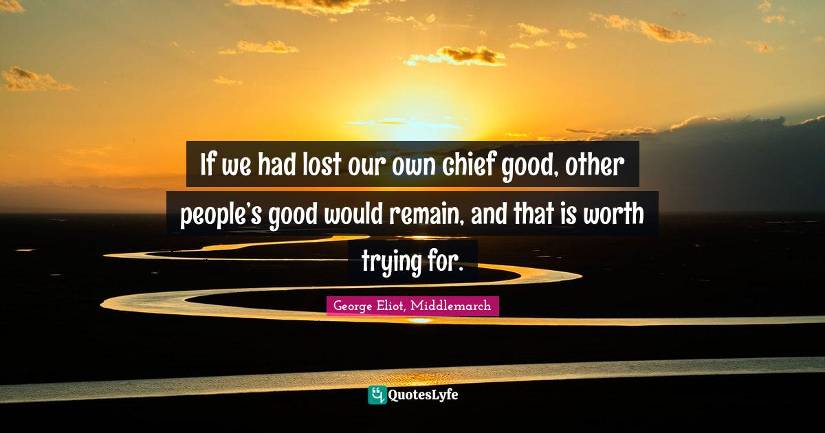 George Eliot, Middlemarch Quotes: If we had lost our own chief good, other people's good would remain, and that is worth trying for.