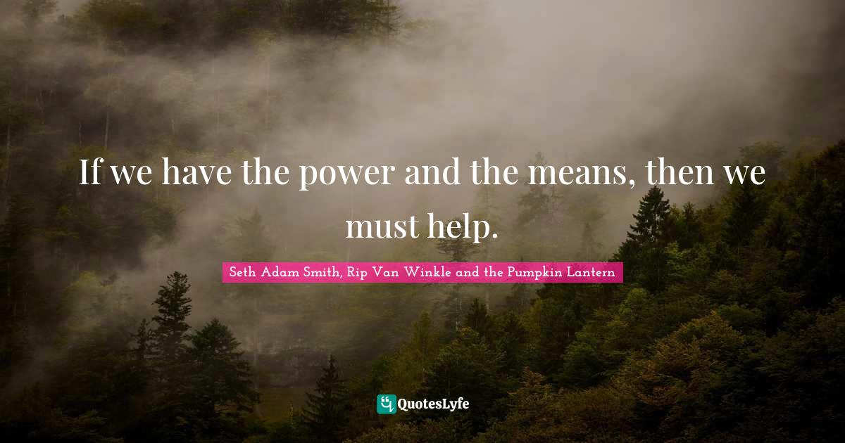 Seth Adam Smith, Rip Van Winkle and the Pumpkin Lantern Quotes: If we have the power and the means, then we must help.