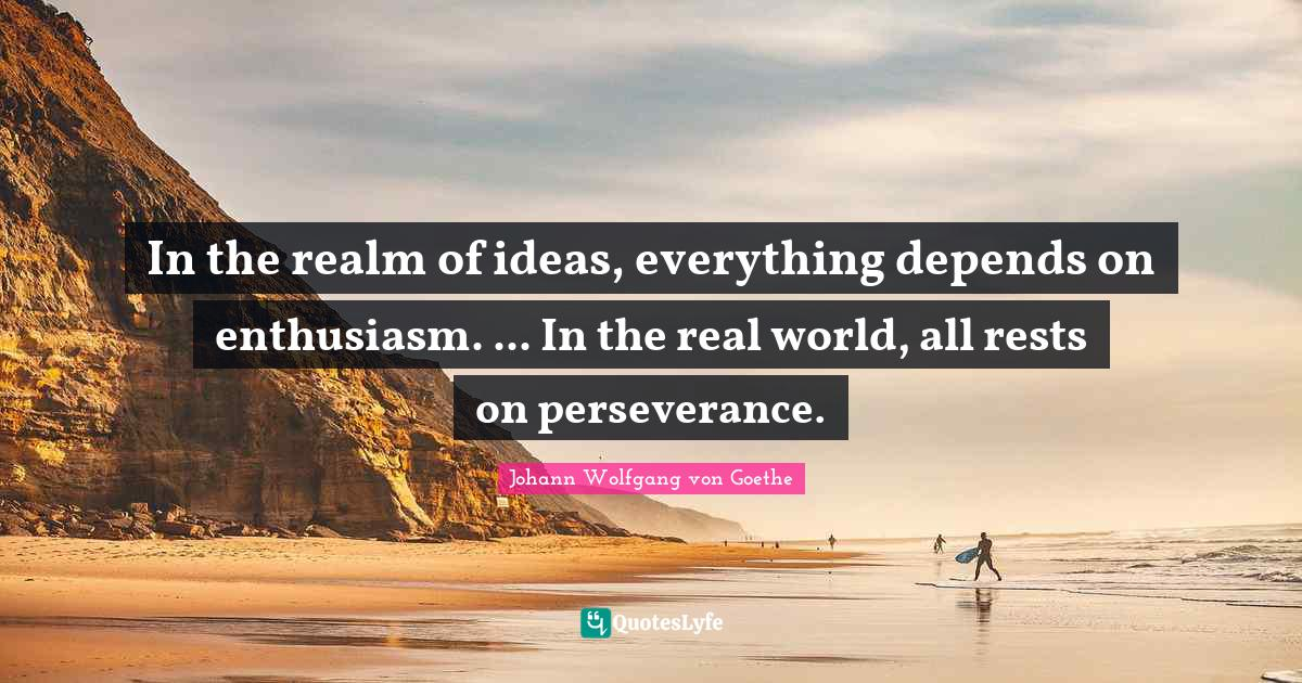 Johann Wolfgang von Goethe Quotes: In the realm of ideas, everything depends on enthusiasm. ... In the real world, all rests on perseverance.