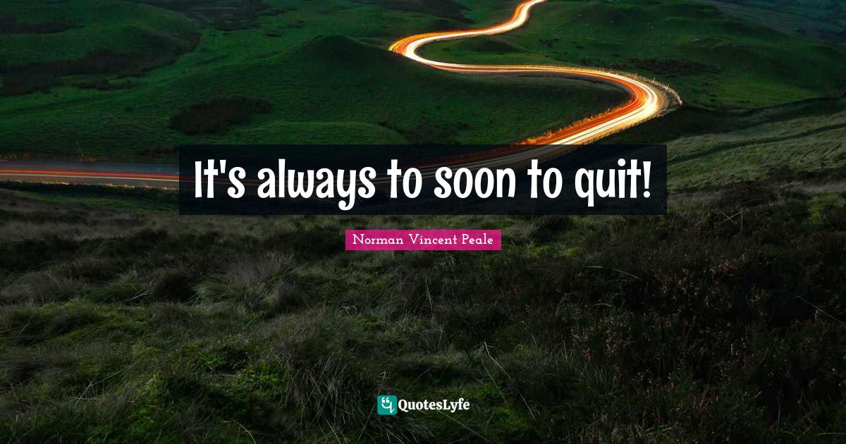 Norman Vincent Peale Quotes: It's always to soon to quit!