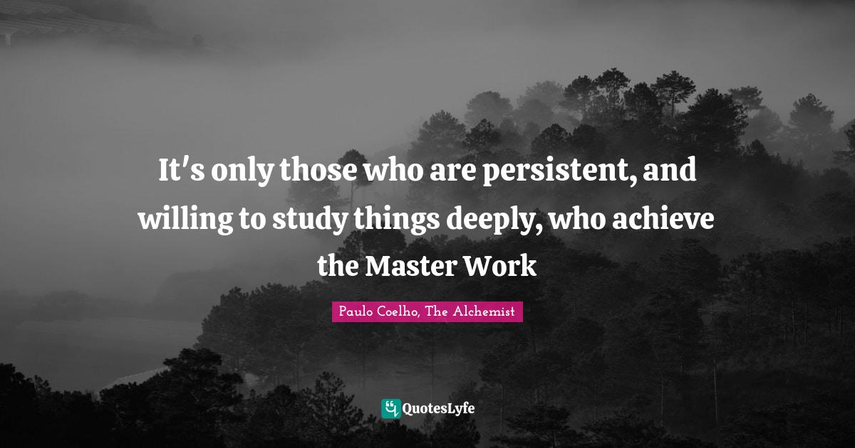 Paulo Coelho, The Alchemist Quotes: It's only those who are persistent, and willing to study things deeply, who achieve the Master Work