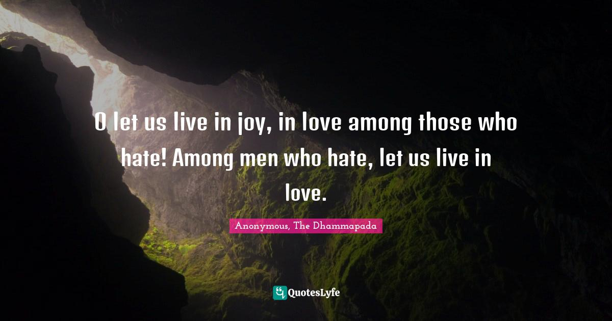 Anonymous, The Dhammapada Quotes: O let us live in joy, in love among those who hate! Among men who hate, let us live in love.