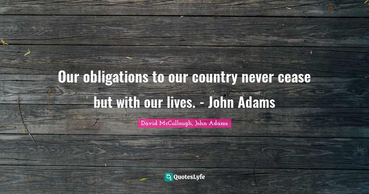 David McCullough, John Adams Quotes: Our obligations to our country never cease but with our lives. - John Adams