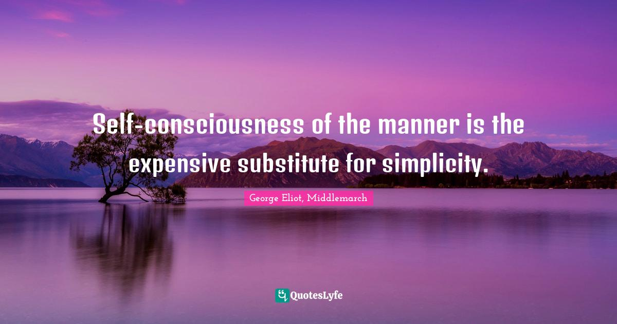 George Eliot, Middlemarch Quotes: Self-consciousness of the manner is the expensive substitute for simplicity.