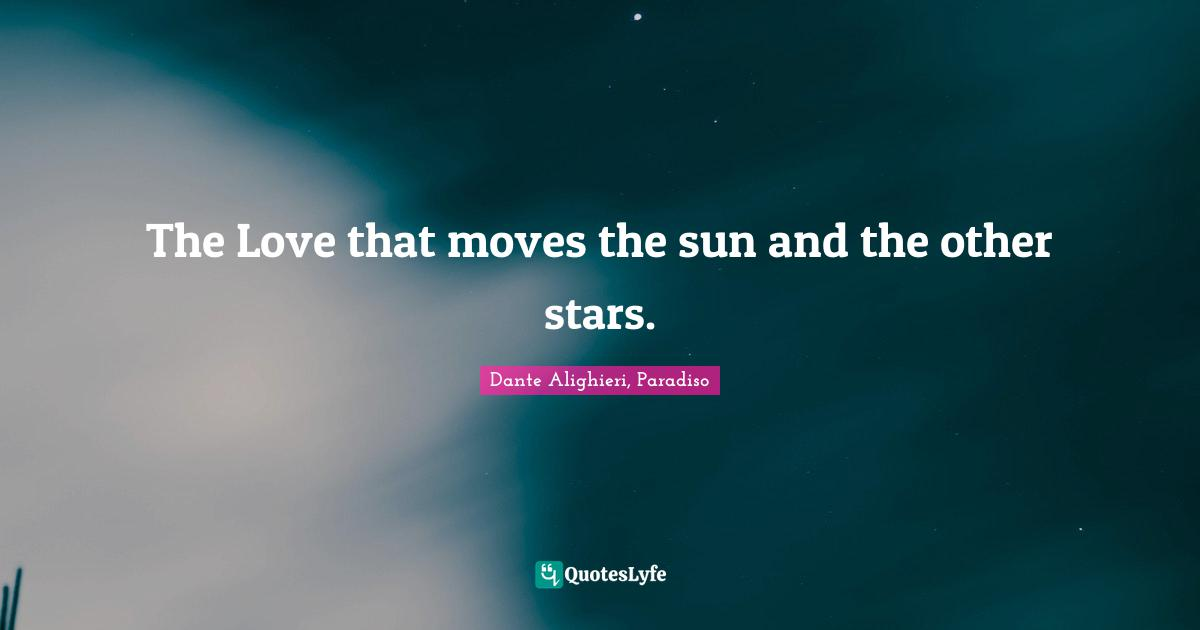 Dante Alighieri, Paradiso Quotes: The Love that moves the sun and the other stars.