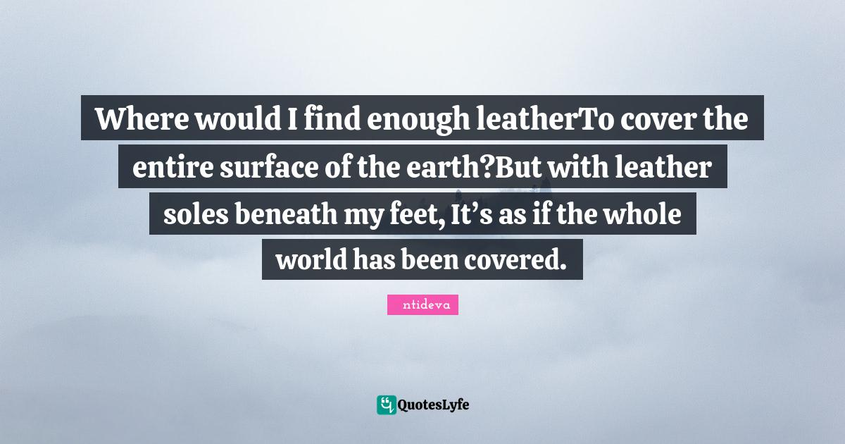 Śāntideva Quotes: Where would I find enough leatherTo cover the entire surface of the earth?But with leather soles beneath my feet, It's as if the whole world has been covered.