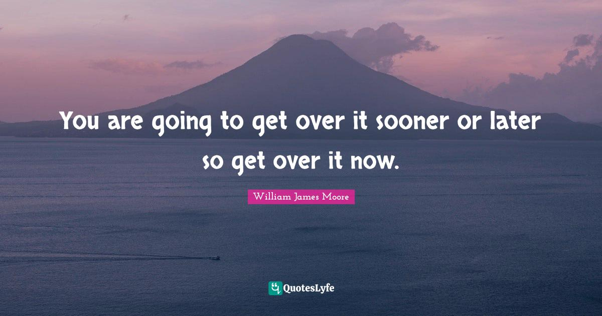 William James Moore Quotes: You are going to get over it sooner or later so get over it now.