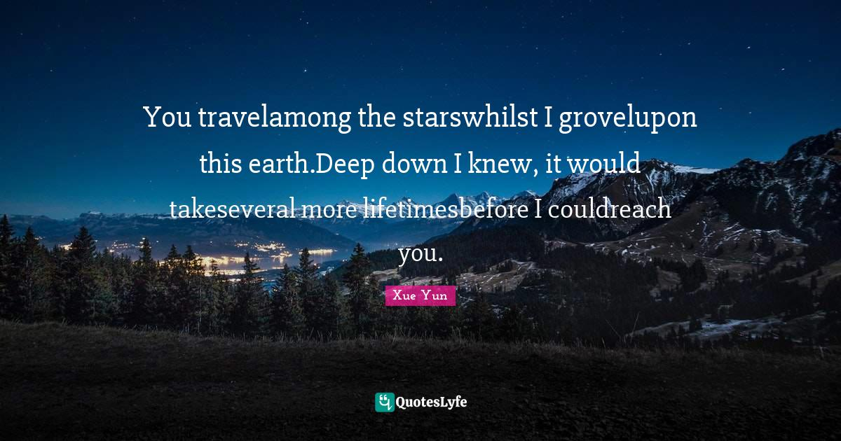"Xue Yun Quotes: ""You travelamong the starswhilst I grovelupon this earth.Deep down I knew, it would takeseveral more lifetimesbefore I couldreach you."""