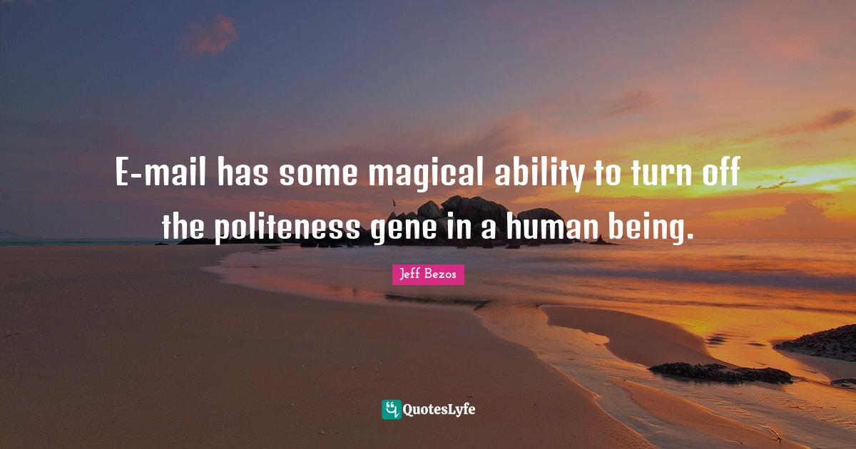 Jeff Bezos Quotes: E-mail has some magical ability to turn off the politeness gene in a human being.