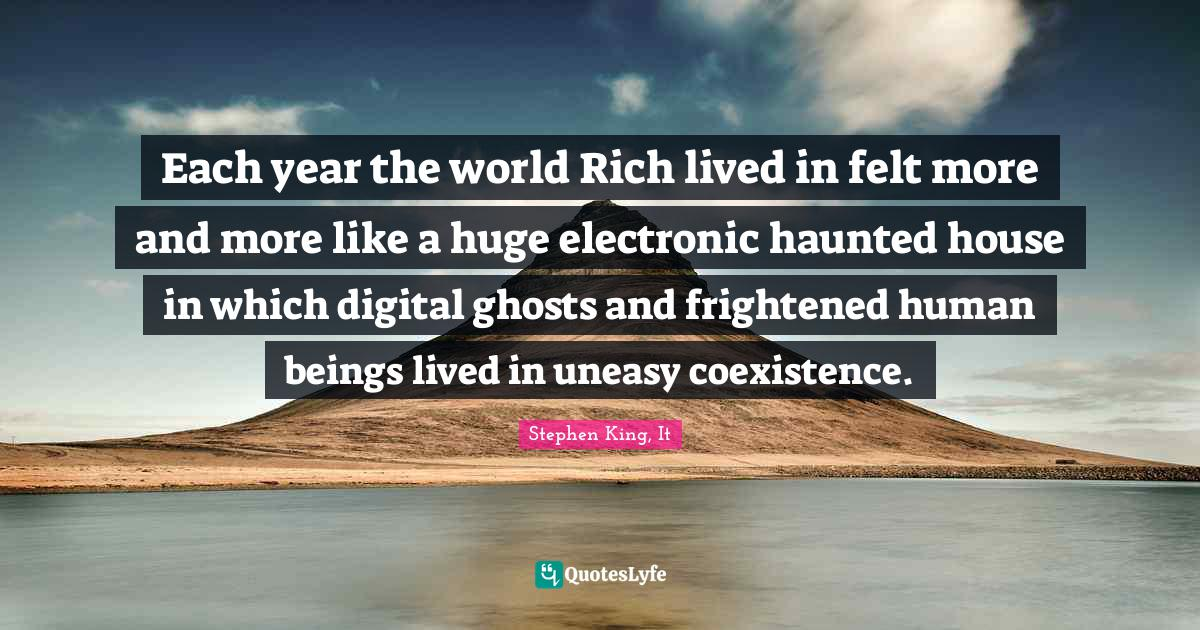 Stephen King, It Quotes: Each year the world Rich lived in felt more and more like a huge electronic haunted house in which digital ghosts and frightened human beings lived in uneasy coexistence.