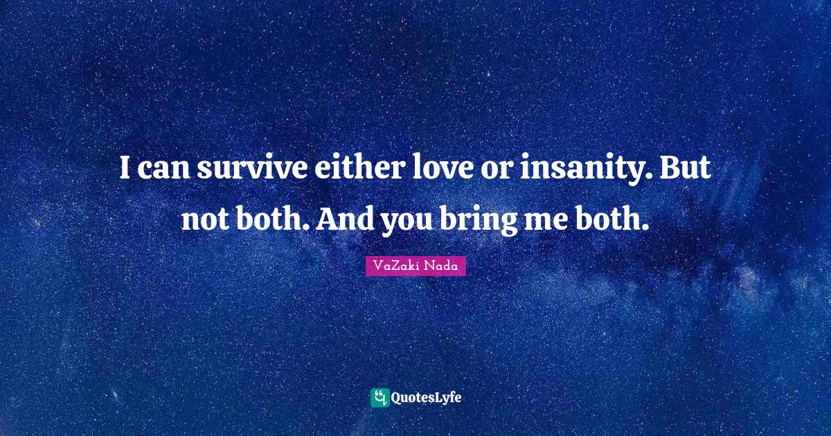 VaZaki Nada Quotes: I can survive either love or insanity. But not both. And you bring me both.