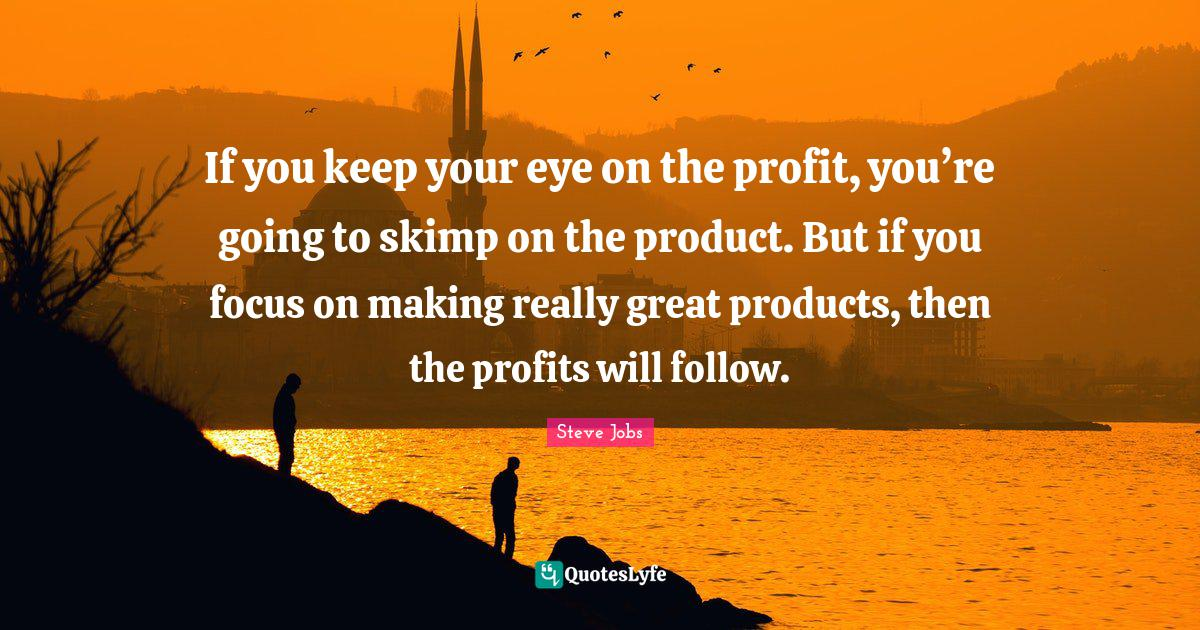 Steve Jobs Quotes: If you keep your eye on the profit, you're going to skimp on the product. But if you focus on making really great products, then the profits will follow.