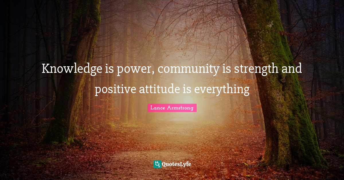 Lance Armstrong Quotes: Knowledge is power, community is strength and positive attitude is everything