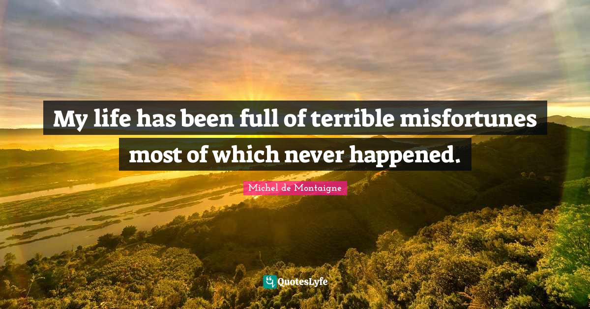 Michel de Montaigne Quotes: My life has been full of terrible misfortunes most of which never happened.