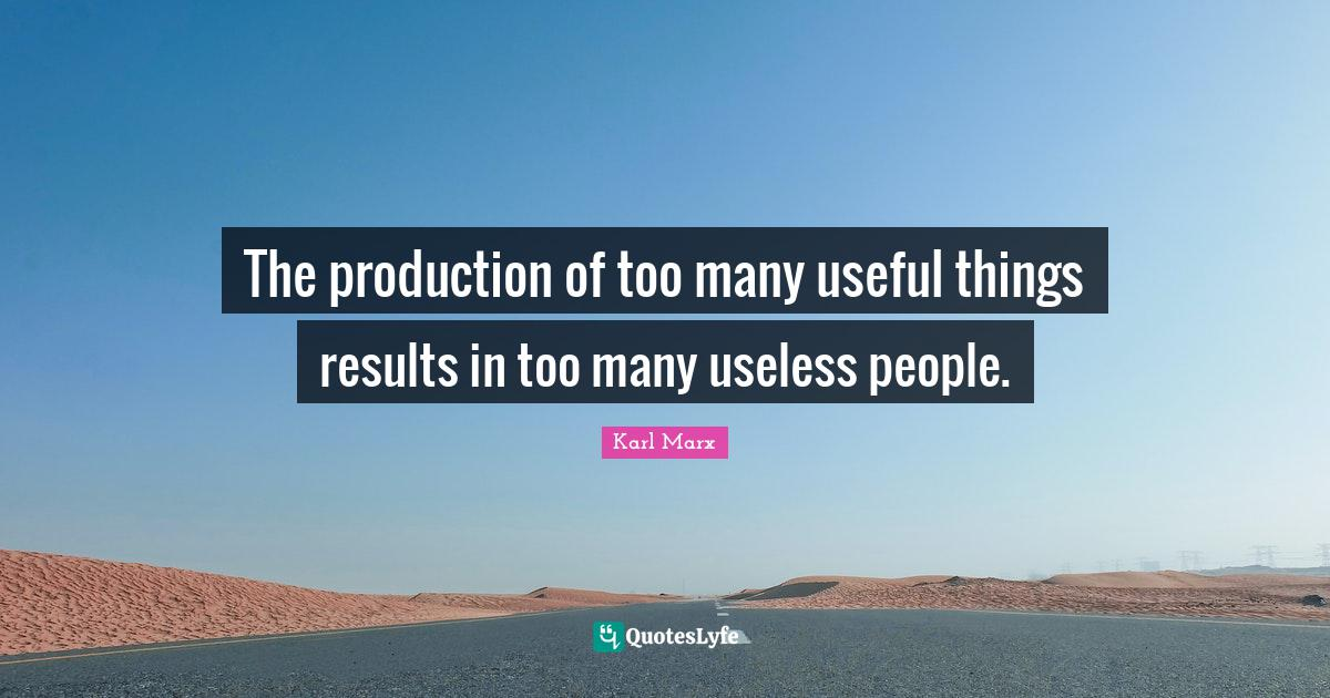 Karl Marx Quotes: The production of too many useful things results in too many useless people.