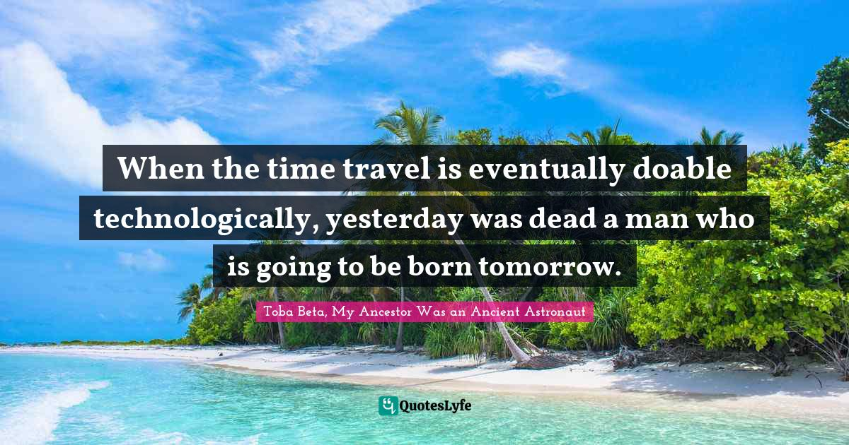 Toba Beta, My Ancestor Was an Ancient Astronaut Quotes: When the time travel is eventually doable technologically, yesterday was dead a man who is going to be born tomorrow.