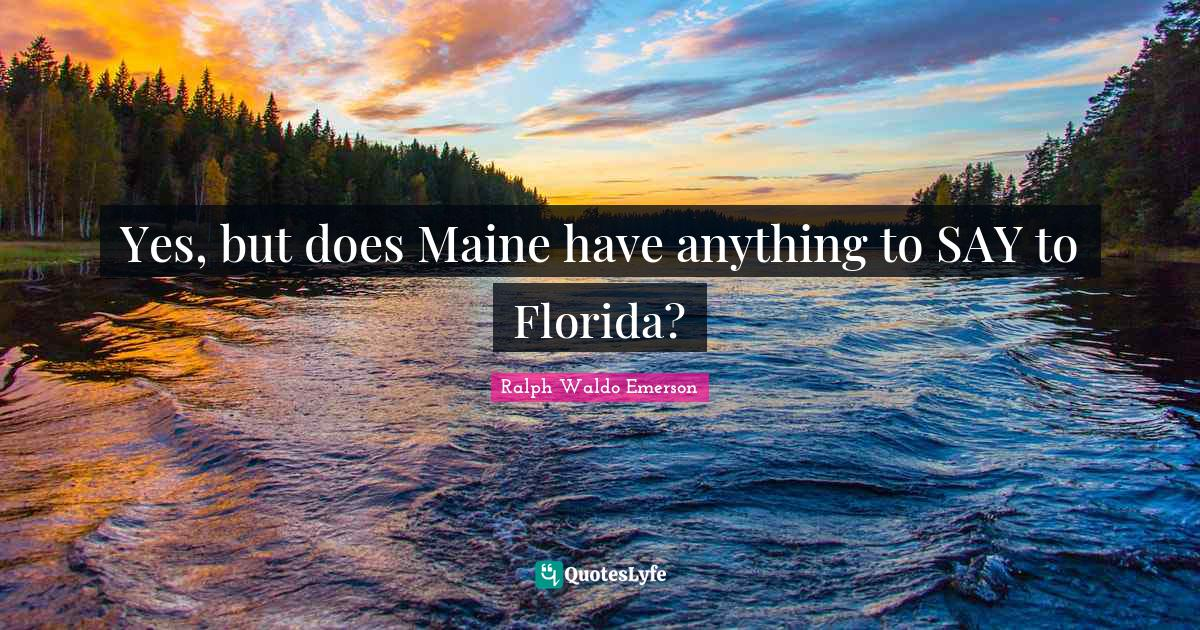 Ralph Waldo Emerson Quotes: Yes, but does Maine have anything to SAY to Florida?