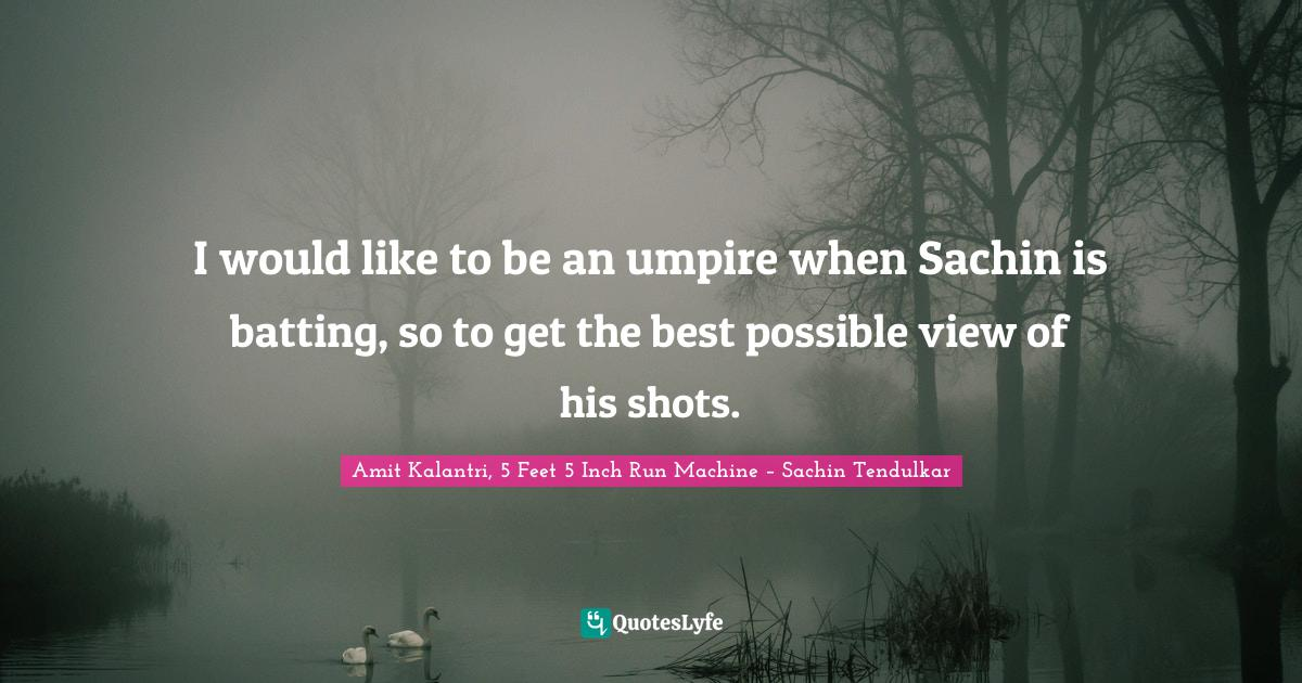 Amit Kalantri, 5 Feet 5 Inch Run Machine – Sachin Tendulkar Quotes: I would like to be an umpire when Sachin is batting, so to get the best possible view of his shots.