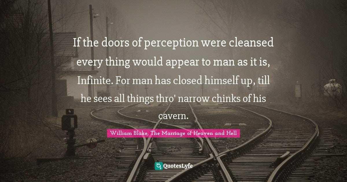 William Blake, The Marriage of Heaven and Hell Quotes: If the doors of perception were cleansed every thing would appear to man as it is, Infinite. For man has closed himself up, till he sees all things thro' narrow chinks of his cavern.