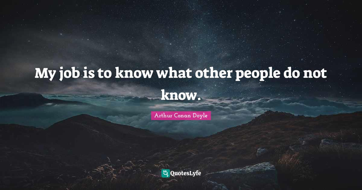 """Arthur Conan Doyle Quotes: """"My job is to know what other people do not know."""""""