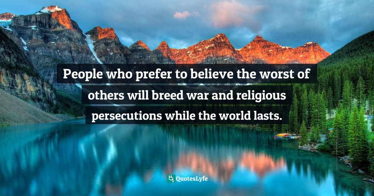 Dorothy L. Sayers, The Letters of Dorothy L. Sayers. Vol. 1, 1899-1936: The Making of a Detective Novelist Quotes: People who prefer to believe the worst of others will breed war and religious persecutions while the world lasts.