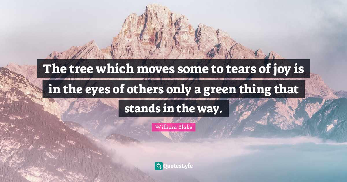 William Blake Quotes: The tree which moves some to tears of joy is in the eyes of others only a green thing that stands in the way.